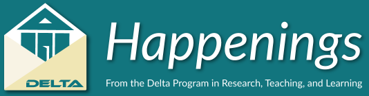 Happenings Newsletter from the Delta Program in Research, Teaching, and Learning